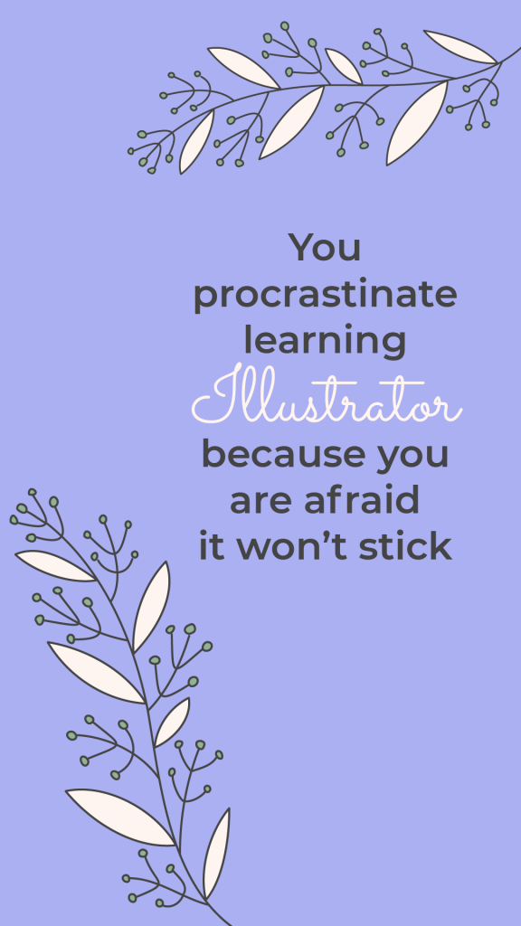 You procrastinate learning Illustrator, because you are afraid it won't stick
